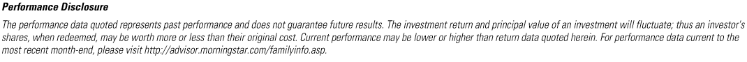 MORNINGSTAR PERFORMANCE DISCLOSURE - The performance data quoted represents past performance and does not guarantee future results. The investment return and principal value of an investment will fluctuate; thus an investor's shares, when redeemed, may be worth more or less than their original cost. Current performance may be lower or higher than return data quoted herein. For performance data current to the most recent month-end, please visit http://advisor.morningstar.com/familyinfo.asp.